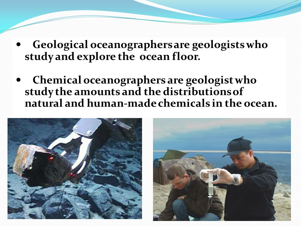 Geological oceanographers are geologists who study and explore the ocean floor.