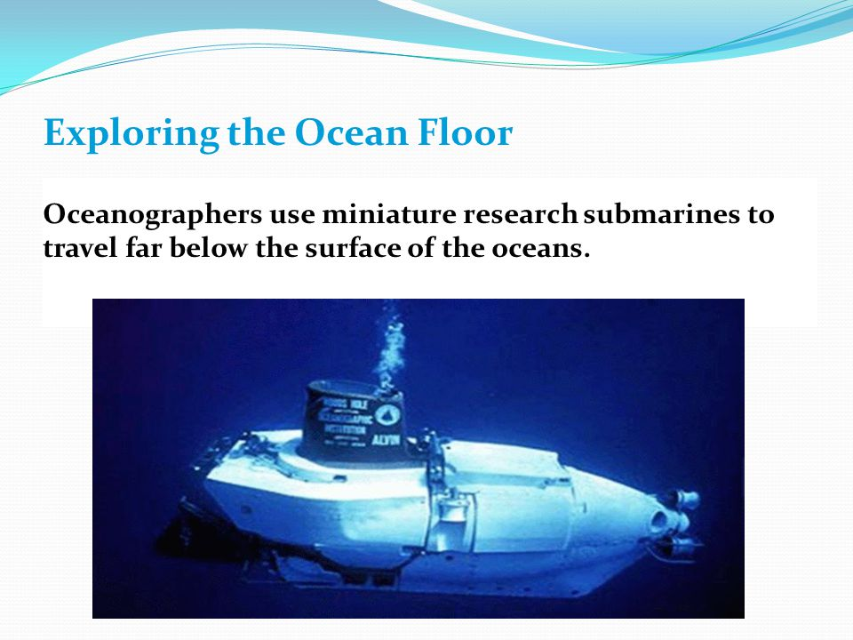 Exploring the Ocean Floor Oceanographers use miniature research submarines to travel far below the surface of the oceans.