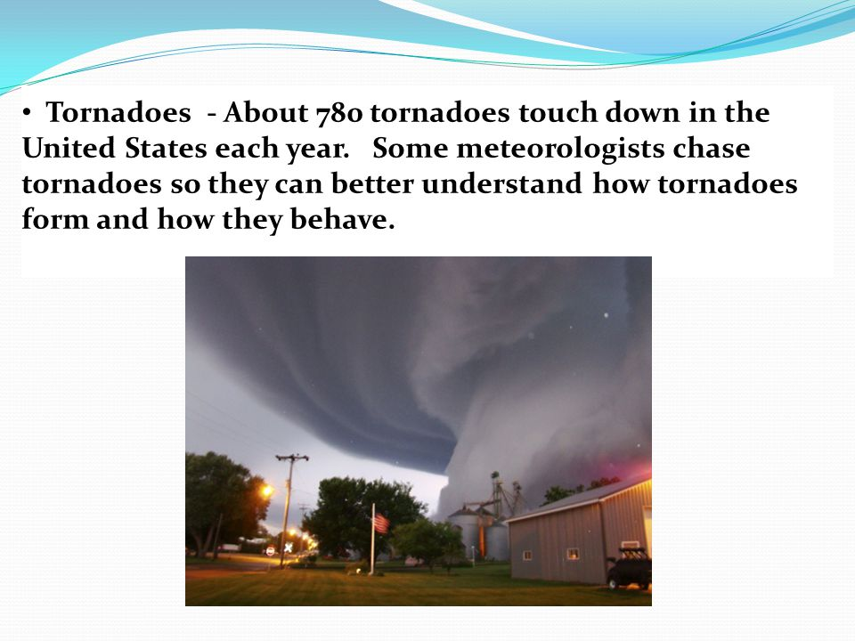 Tornadoes - About 780 tornadoes touch down in the United States each year.