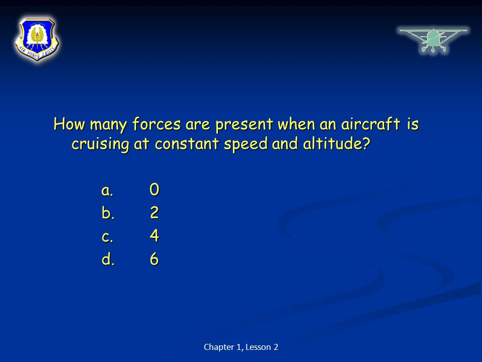 How many forces are present when an aircraft is cruising at constant speed and altitude a. 0 b. 2 c. 4 d. 6