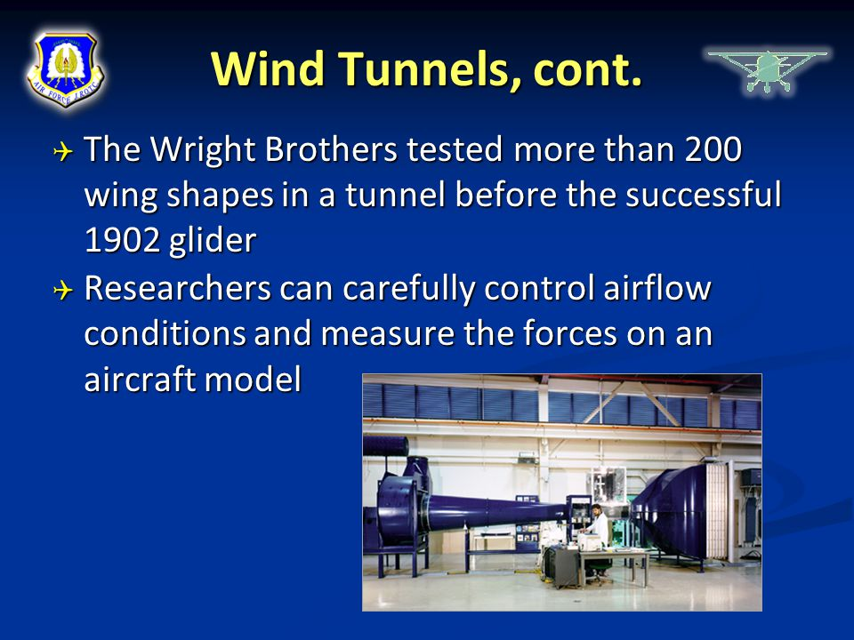 Wind Tunnels, cont. The Wright Brothers tested more than 200 wing shapes in a tunnel before the successful 1902 glider.