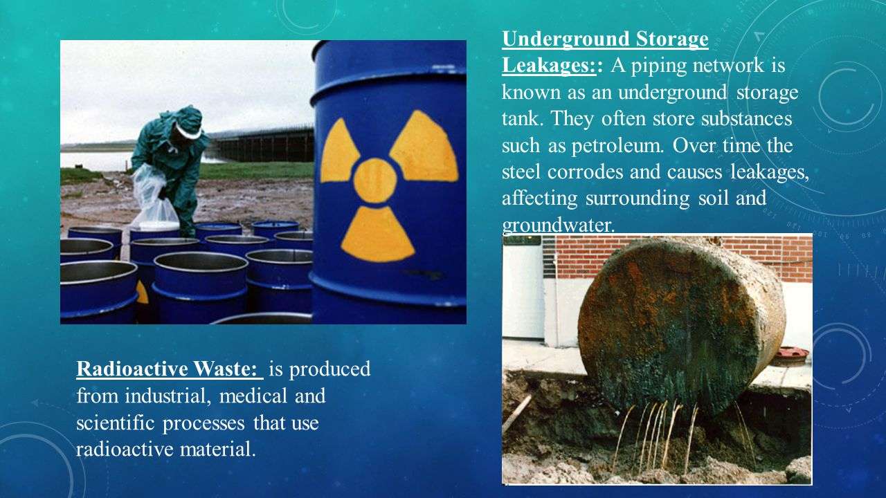 Underground Storage Leakages:: A piping network is known as an underground storage tank. They often store substances such as petroleum. Over time the steel corrodes and causes leakages, affecting surrounding soil and groundwater.