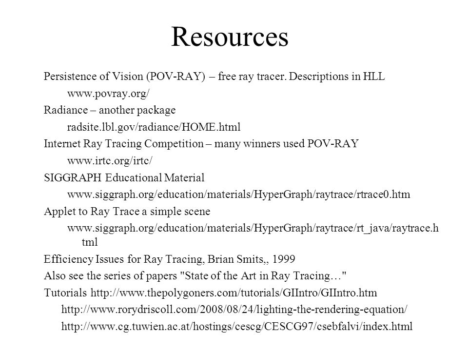 Resources Persistence of Vision (POV-RAY) – free ray tracer. Descriptions in HLL. www.povray.org/ Radiance – another package.