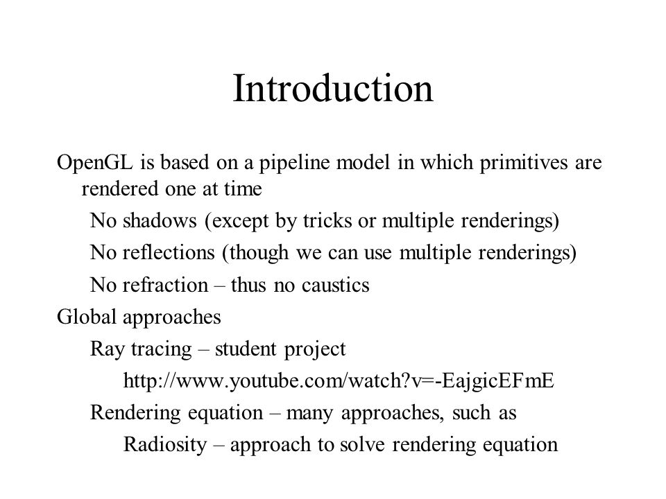 Introduction OpenGL is based on a pipeline model in which primitives are rendered one at time. No shadows (except by tricks or multiple renderings)