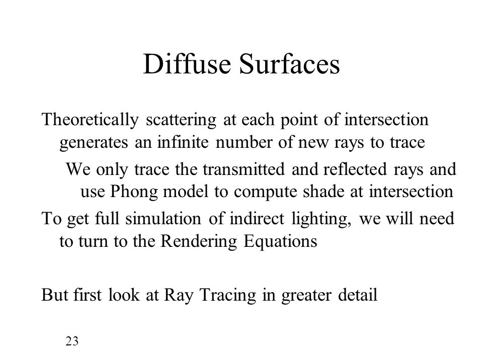 Diffuse Surfaces Theoretically scattering at each point of intersection generates an infinite number of new rays to trace.