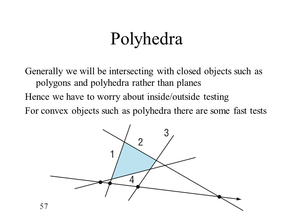 Polyhedra Generally we will be intersecting with closed objects such as polygons and polyhedra rather than planes.