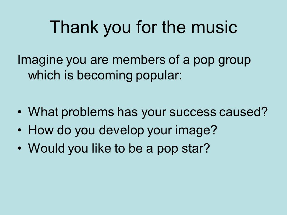 Thank you for the music Imagine you are members of a pop group which is becoming popular: What problems has your success caused