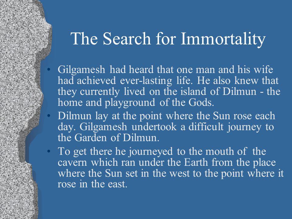 gilgamesh's search for immortality The closest parallel between a biblical text and the epic of gilgamesh is seen in the wording of several passages in ecclesiastes enkidu's death compels gilgamesh to search for immortality a mesopotamian epic centered around the king of uruk, gilgamesh, and his quest for immortality.