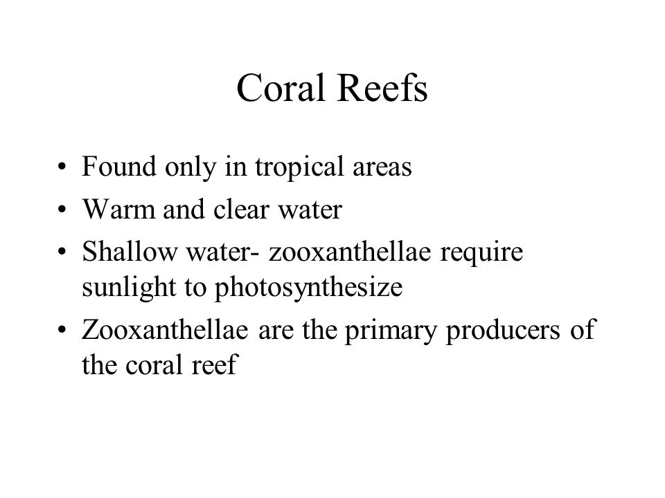 Coral Reefs Found only in tropical areas Warm and clear water