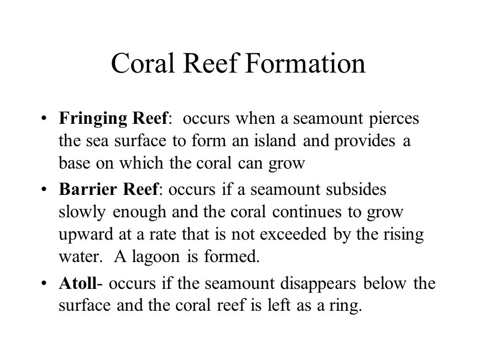 Coral Reef Formation Fringing Reef: occurs when a seamount pierces the sea surface to form an island and provides a base on which the coral can grow.