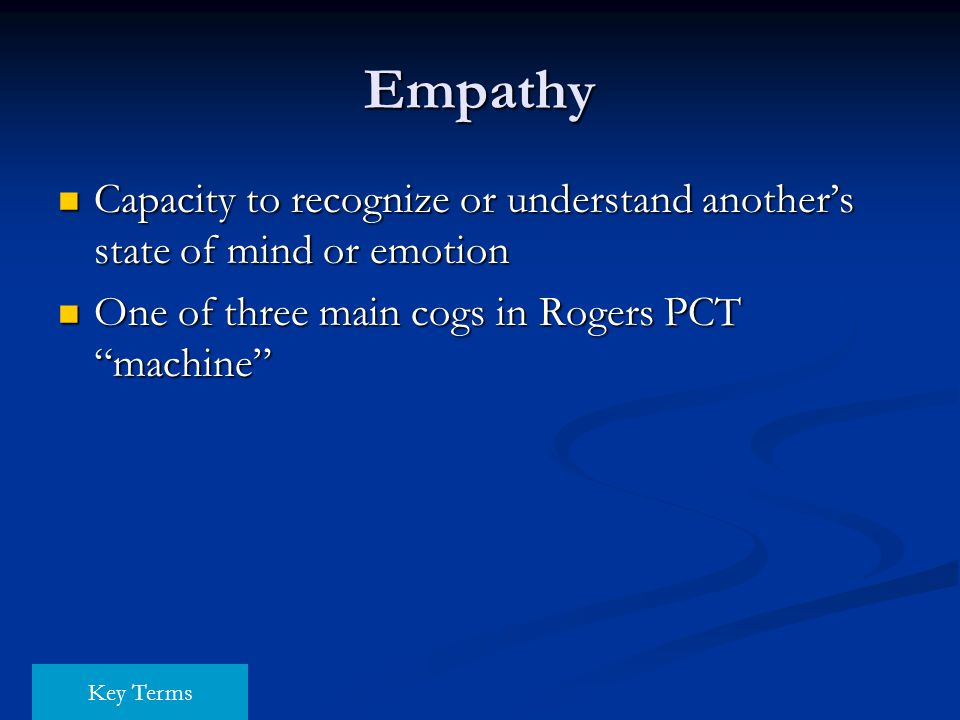 Empathy Capacity to recognize or understand another's state of mind or emotion. One of three main cogs in Rogers PCT machine