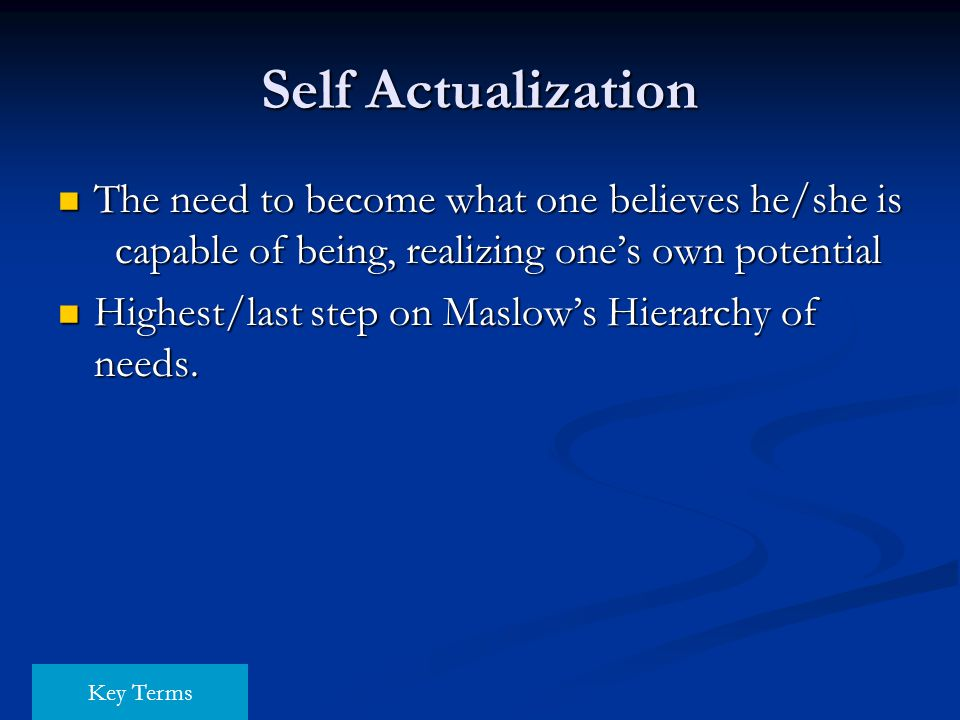 Self Actualization The need to become what one believes he/she is capable of being, realizing one's own potential.