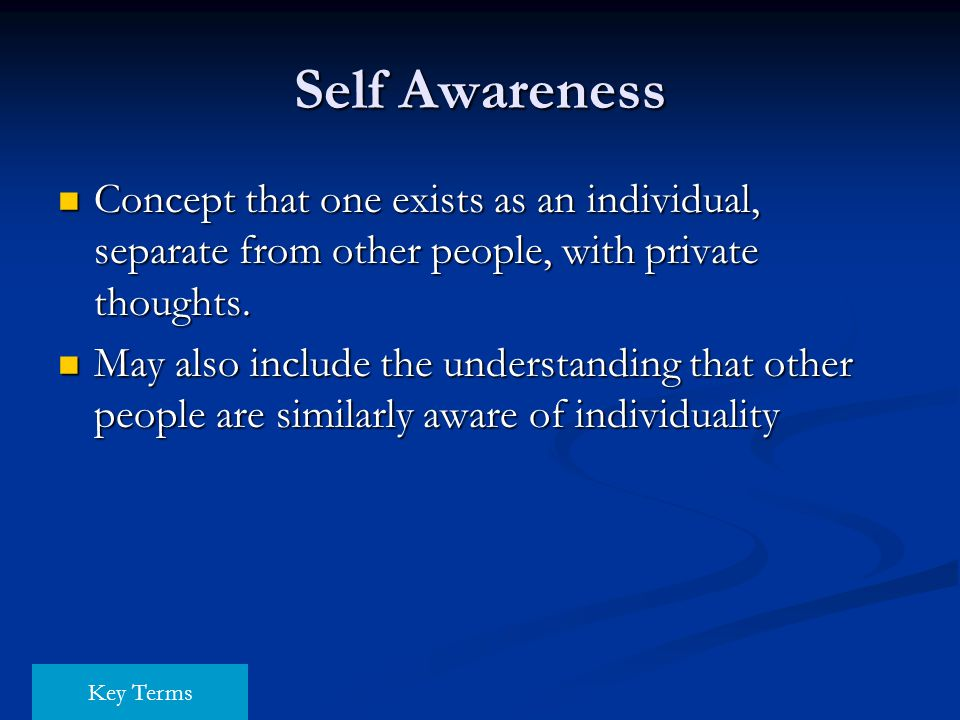 Self Awareness Concept that one exists as an individual, separate from other people, with private thoughts.