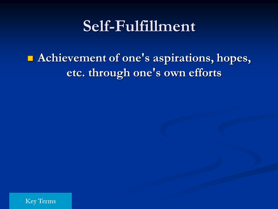 Self-Fulfillment Achievement of one s aspirations, hopes, etc. through one s own efforts Key Terms