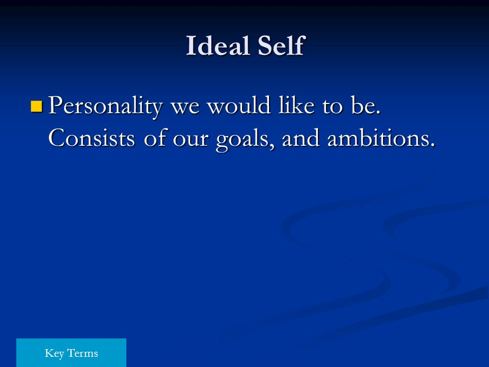 Ideal Self Personality we would like to be. Consists of our goals, and ambitions. Key Terms