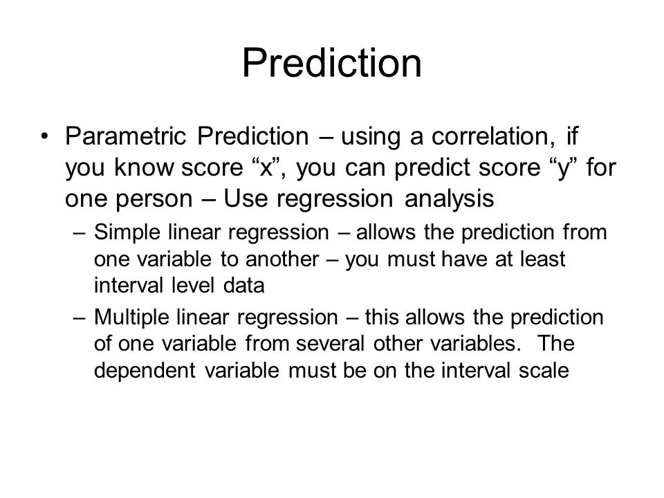 Prediction Parametric Prediction – using a correlation, if you know score x , you can predict score y for one person – Use regression analysis.