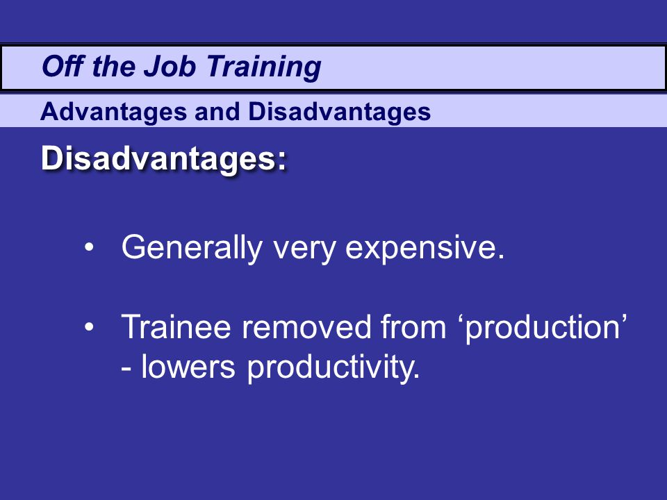 advantages and disadvantages of on and off the job training techniques Module 4 - methods of training - the right method  those few who are born  trainers benefit from training, and their effectiveness is enhanced as a result   what aspect of your work would you like to know more about  disadvantages.