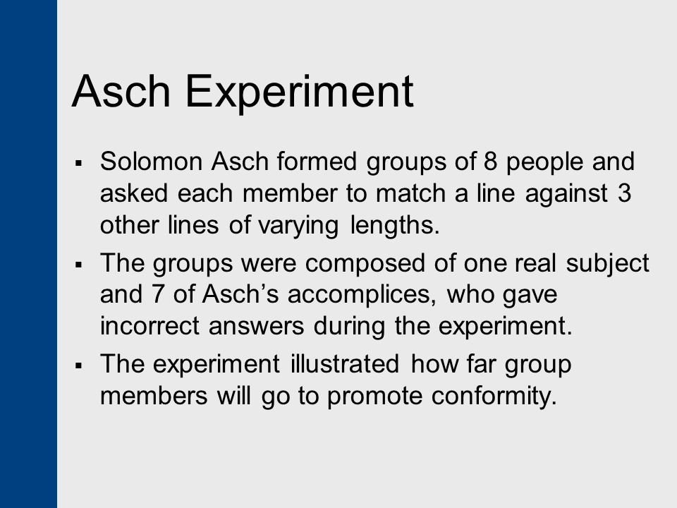 Asch Experiment Solomon Asch formed groups of 8 people and asked each member to match a line against 3 other lines of varying lengths.