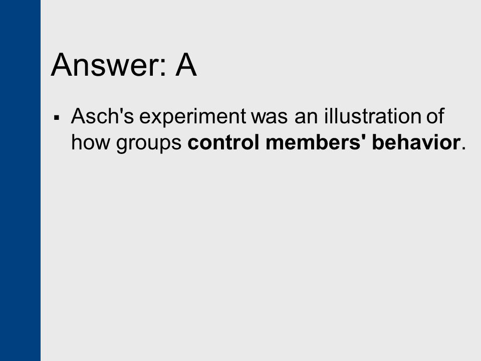 Answer: A Asch s experiment was an illustration of how groups control members behavior.