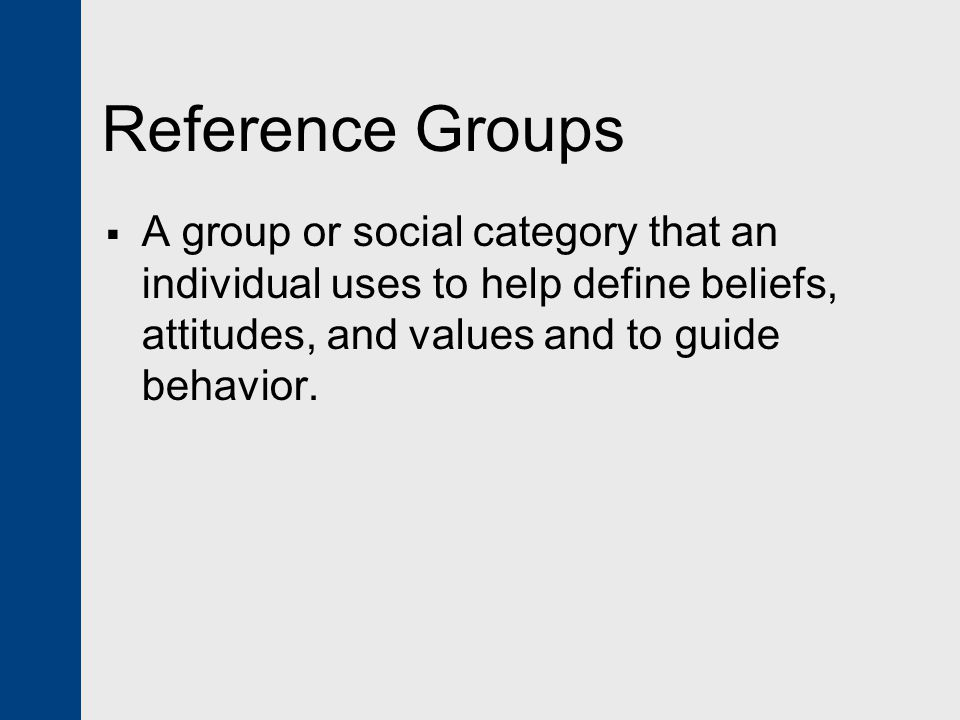 Reference Groups A group or social category that an individual uses to help define beliefs, attitudes, and values and to guide behavior.