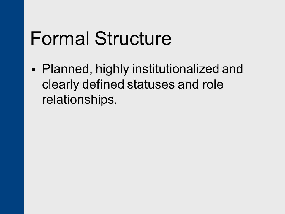 Formal Structure Planned, highly institutionalized and clearly defined statuses and role relationships.