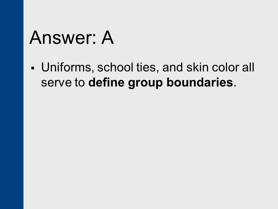 Answer: A Uniforms, school ties, and skin color all serve to define group boundaries.