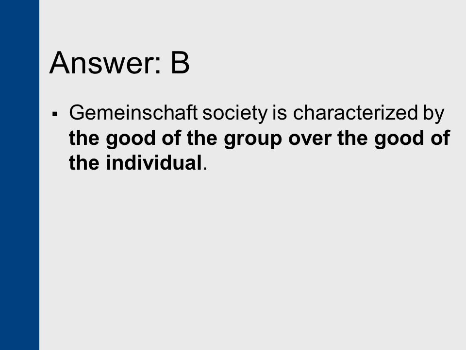 Answer: B Gemeinschaft society is characterized by the good of the group over the good of the individual.