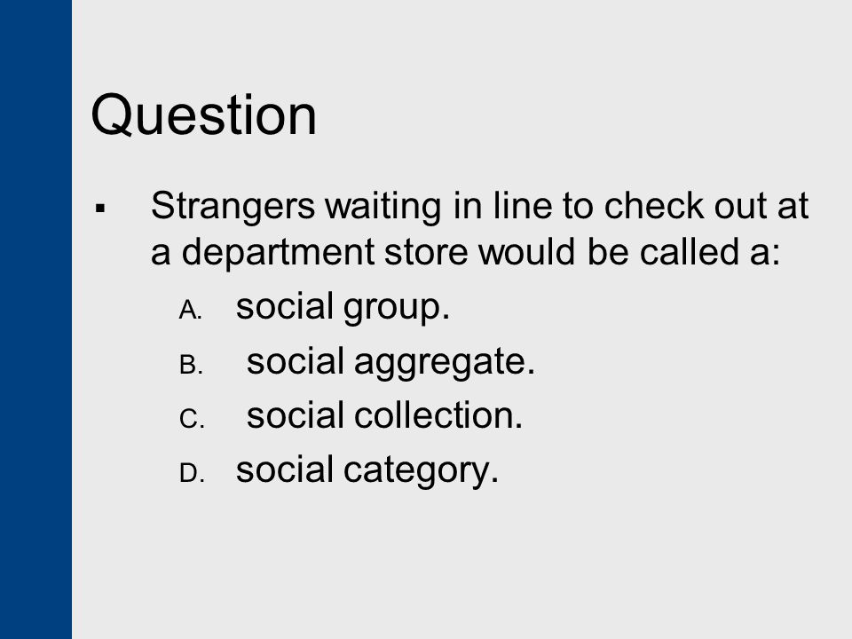 Question Strangers waiting in line to check out at a department store would be called a: social group.