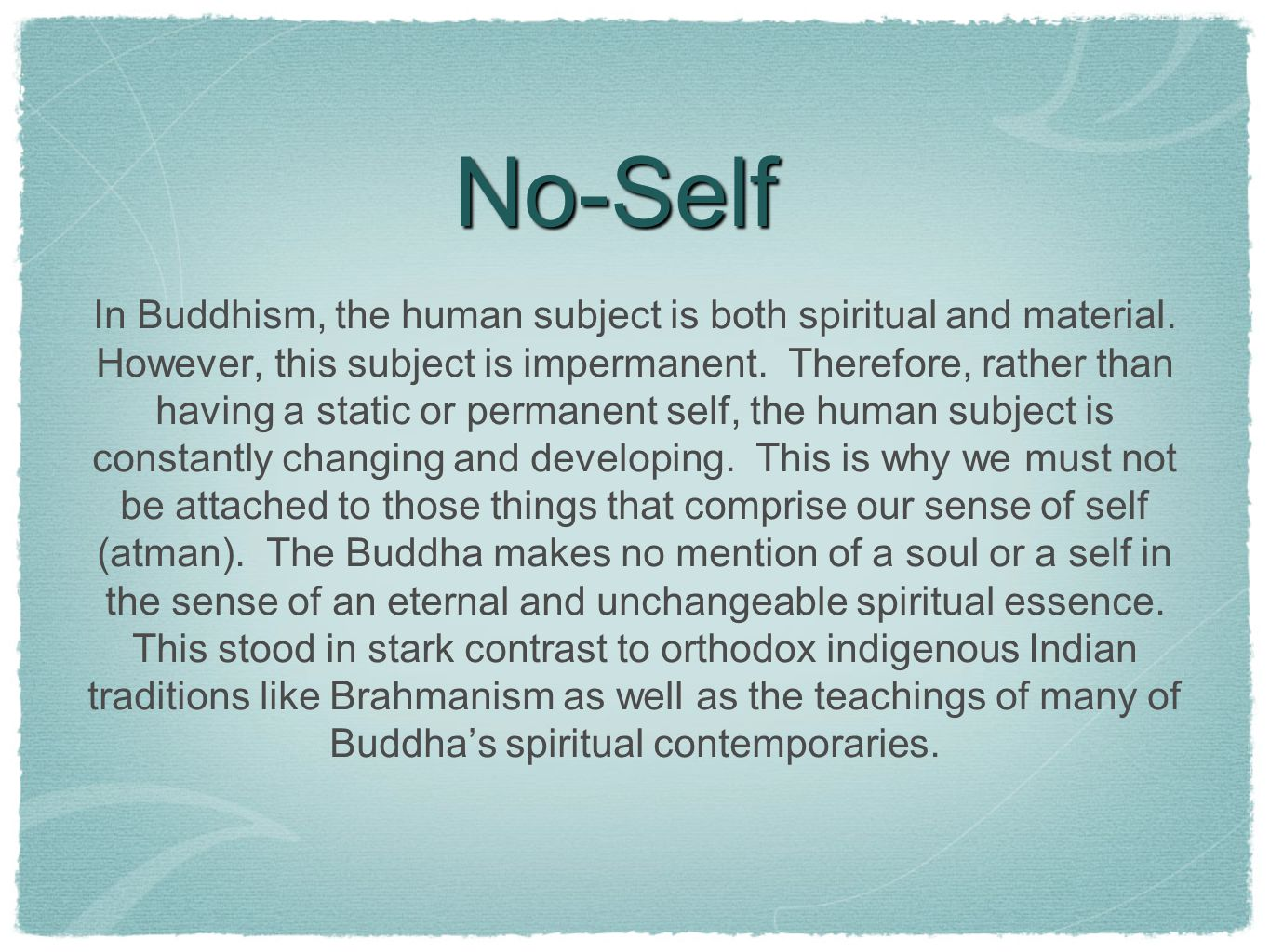 buddhism no self In a nutshell: self and no-self in buddhism by traleg kyabgon rinpoche the buddha, by rejecting the idea of soul, also rejected the concept of reincarnation he was therefore at variance with many of the hindu traditions of india that retained the concept of a soul that survived death and went on to live a.