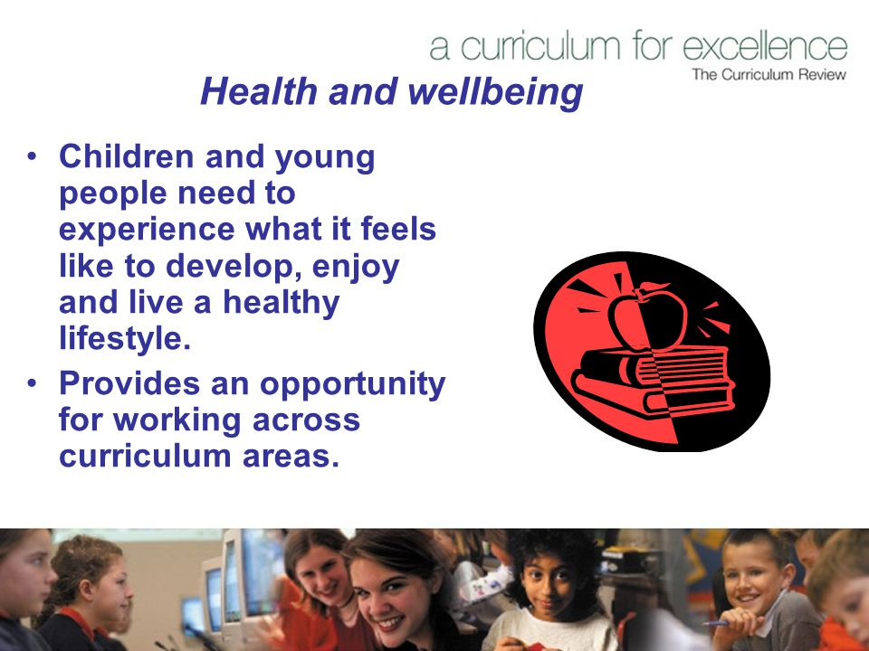 Health and wellbeing Children and young people need to experience what it feels like to develop, enjoy and live a healthy lifestyle.