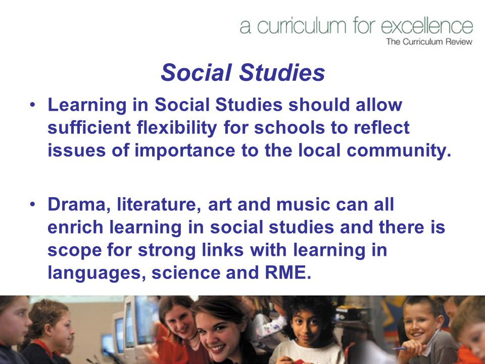 Social Studies Learning in Social Studies should allow sufficient flexibility for schools to reflect issues of importance to the local community.