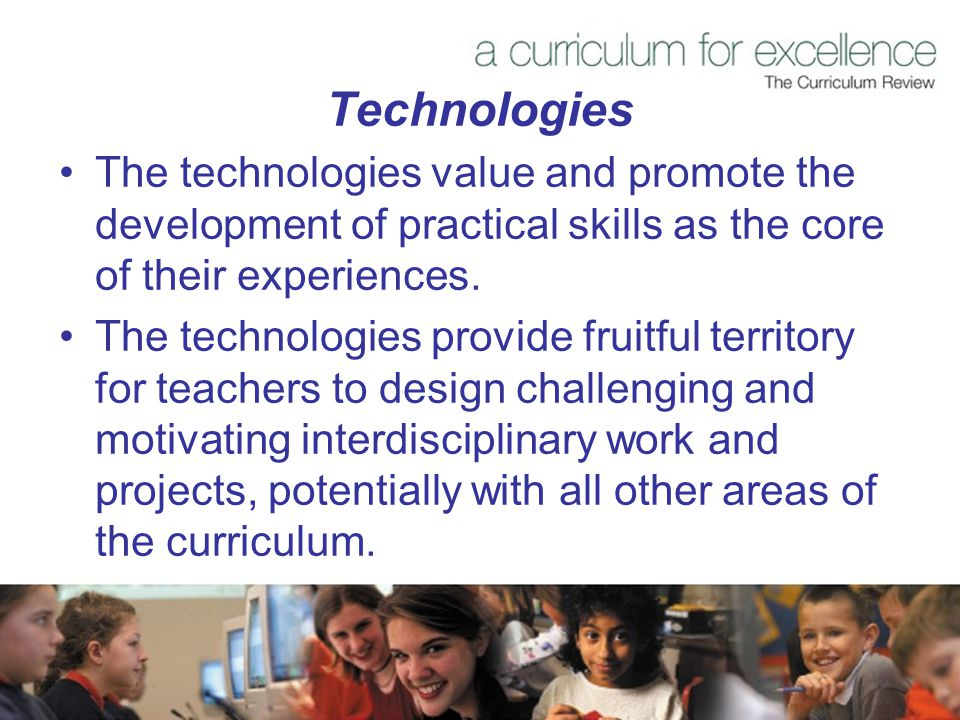 Technologies The technologies value and promote the development of practical skills as the core of their experiences.