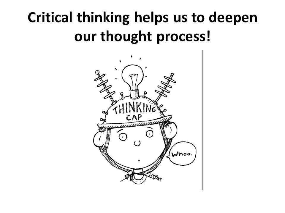 Critical thinking helps us to deepen our thought process!