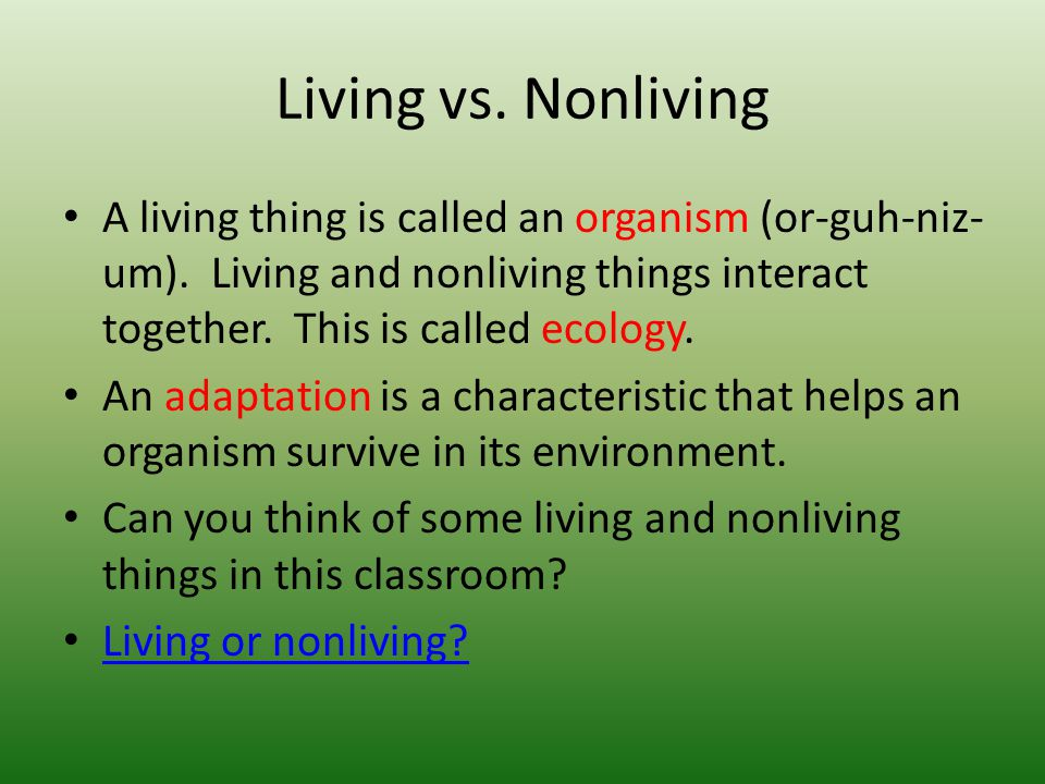 Living vs. Nonliving A living thing is called an organism (or-guh-niz-um). Living and nonliving things interact together. This is called ecology.