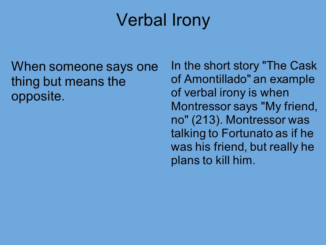 the cask of amontillado verbal irony In the story the cask of amontillado by edgar allan poe, poe uses irony and foreshadowing through out story to allow the reader a little inside and humor on what is about to happen through out the story examples of verbal, dramatic, and situational irony can be found easily and are helpful is.