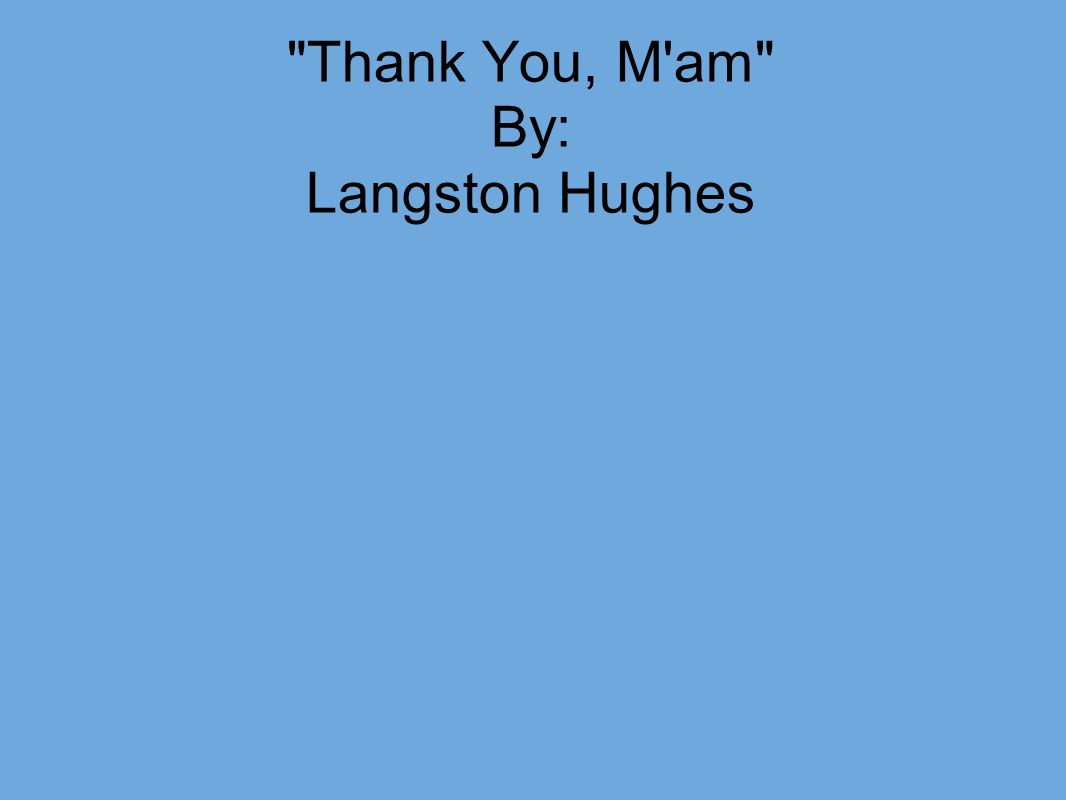 "thank you m am analysis ""thank you, m'am"" by langston hughes is a story about a woman who takes a boy home with her after he tried to steal her purse first,."