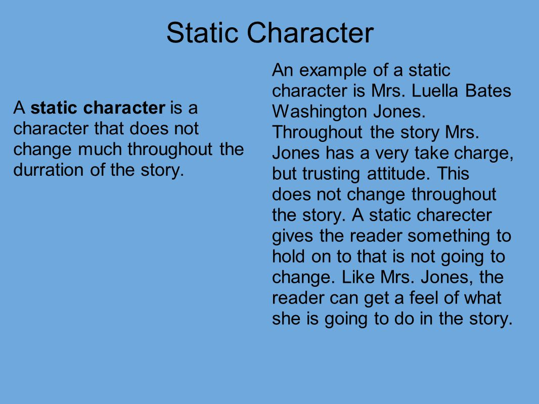 static characters this is about Major characters will usually be more dynamic, changing and growing through the story while minor characters may be more static foil – a foil is a character that has opposite character traits from another, meant to help highlight or bring out another's positive or negative side many times, the antagonist is the foil for the protagonist.