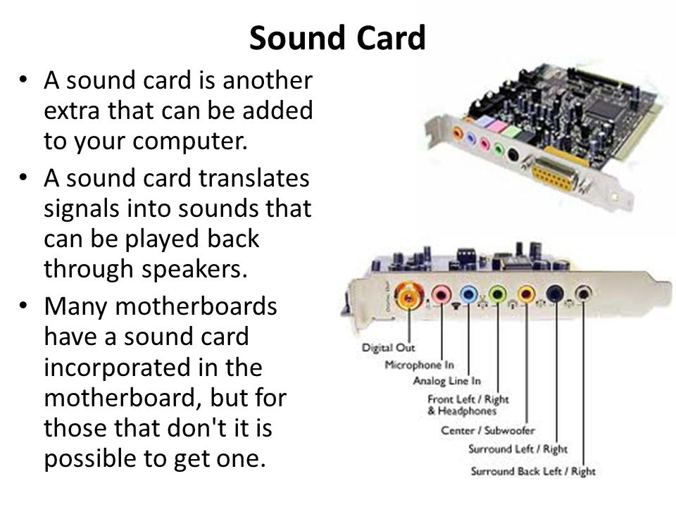 Sound Card A sound card is another extra that can be added to your computer.