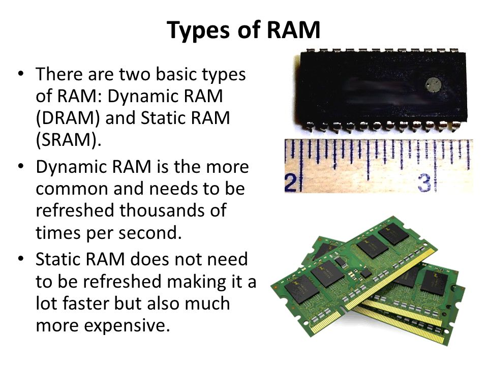 Types of RAM There are two basic types of RAM: Dynamic RAM (DRAM) and Static RAM (SRAM).