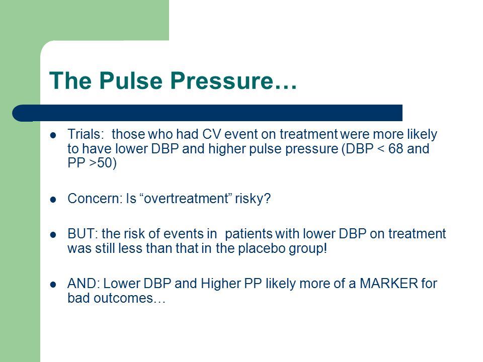 The Pulse Pressure… Trials: those who had CV event on treatment were more likely to have lower DBP and higher pulse pressure (DBP < 68 and PP >50)