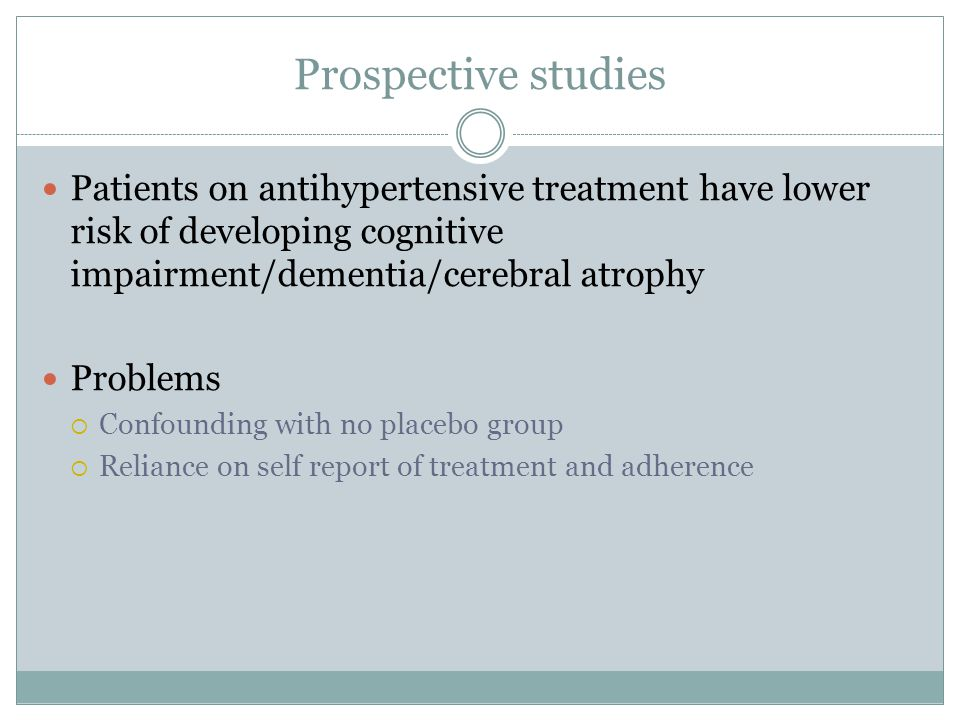 Prospective studies Patients on antihypertensive treatment have lower risk of developing cognitive impairment/dementia/cerebral atrophy.
