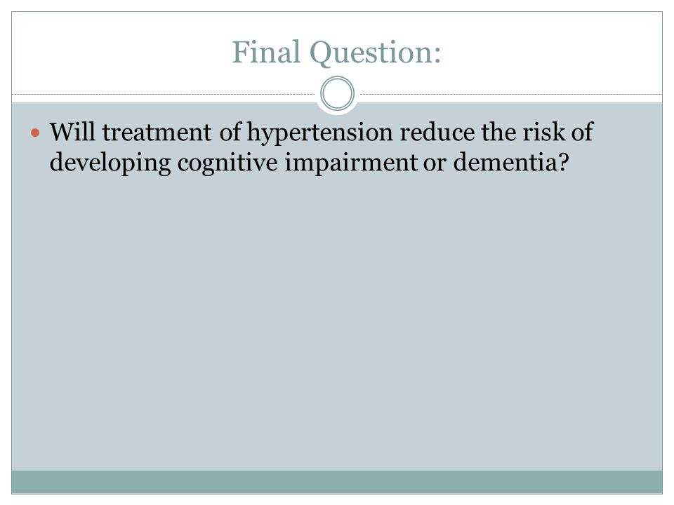 Final Question: Will treatment of hypertension reduce the risk of developing cognitive impairment or dementia