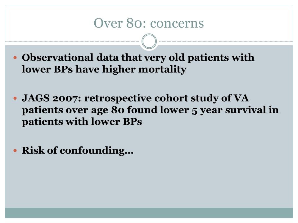 Over 80: concerns Observational data that very old patients with lower BPs have higher mortality.