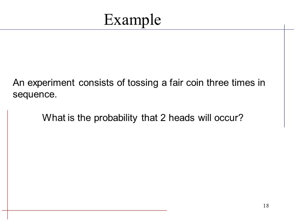 Example An experiment consists of tossing a fair coin three times in sequence.