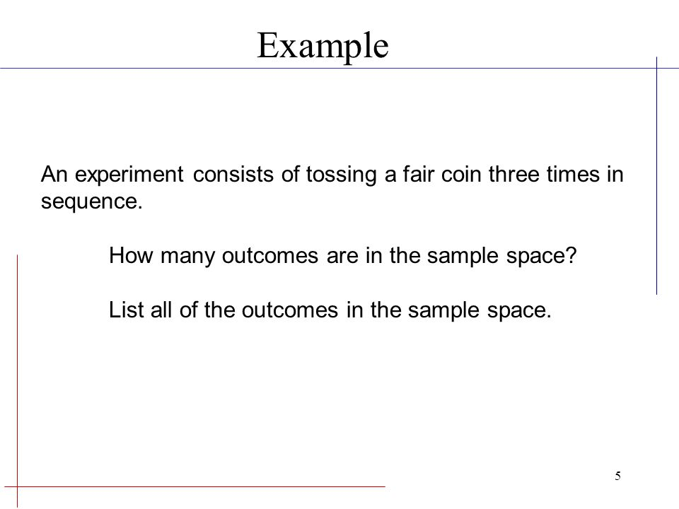 Example An experiment consists of tossing a fair coin three times in sequence. How many outcomes are in the sample space