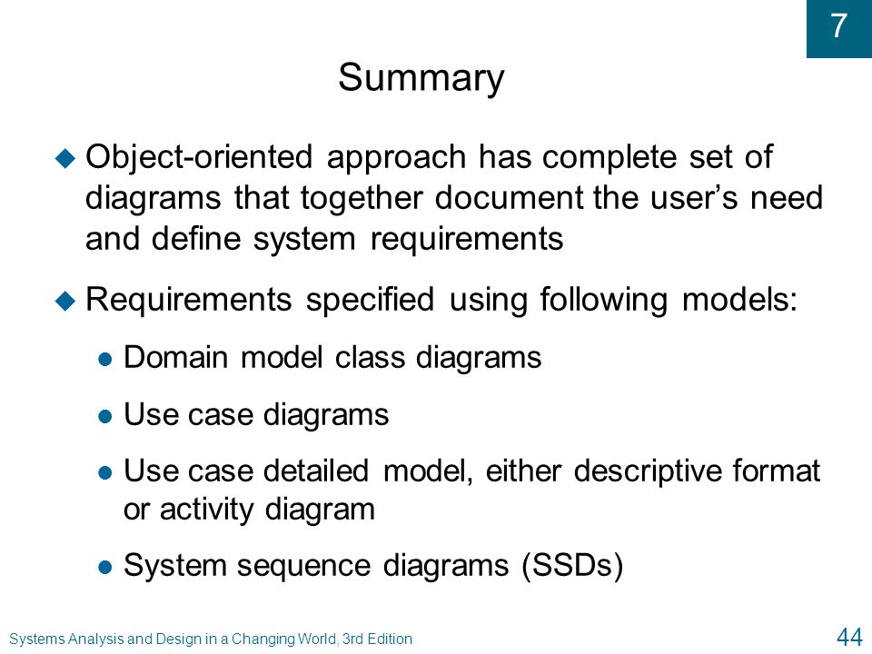 Summary Object-oriented approach has complete set of diagrams that together document the user's need and define system requirements.