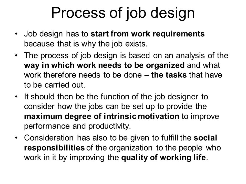 Process of job design Job design has to start from work requirements because that is why the job exists.