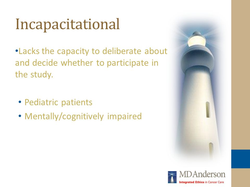 Incapacitational Lacks the capacity to deliberate about and decide whether to participate in the study.