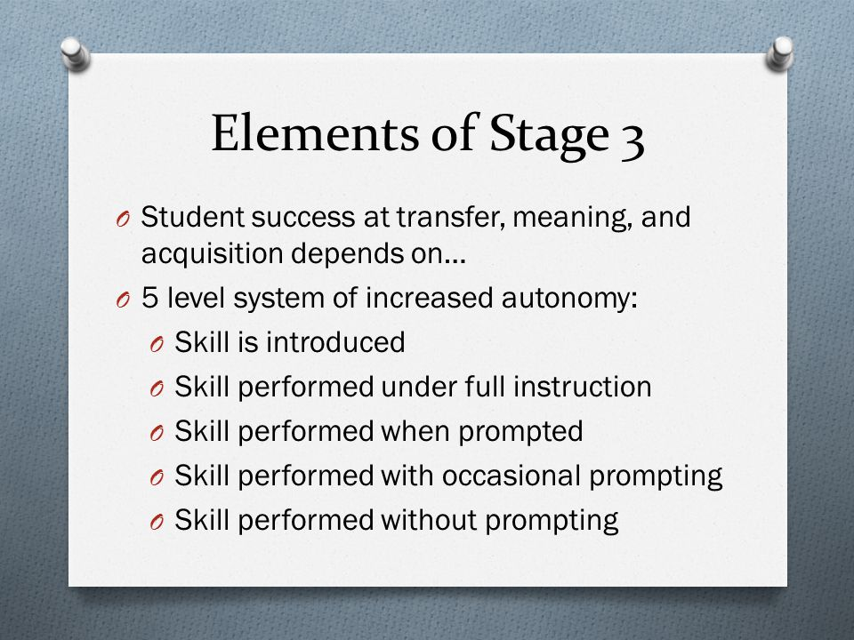 Elements of Stage 3 Student success at transfer, meaning, and acquisition depends on… 5 level system of increased autonomy:
