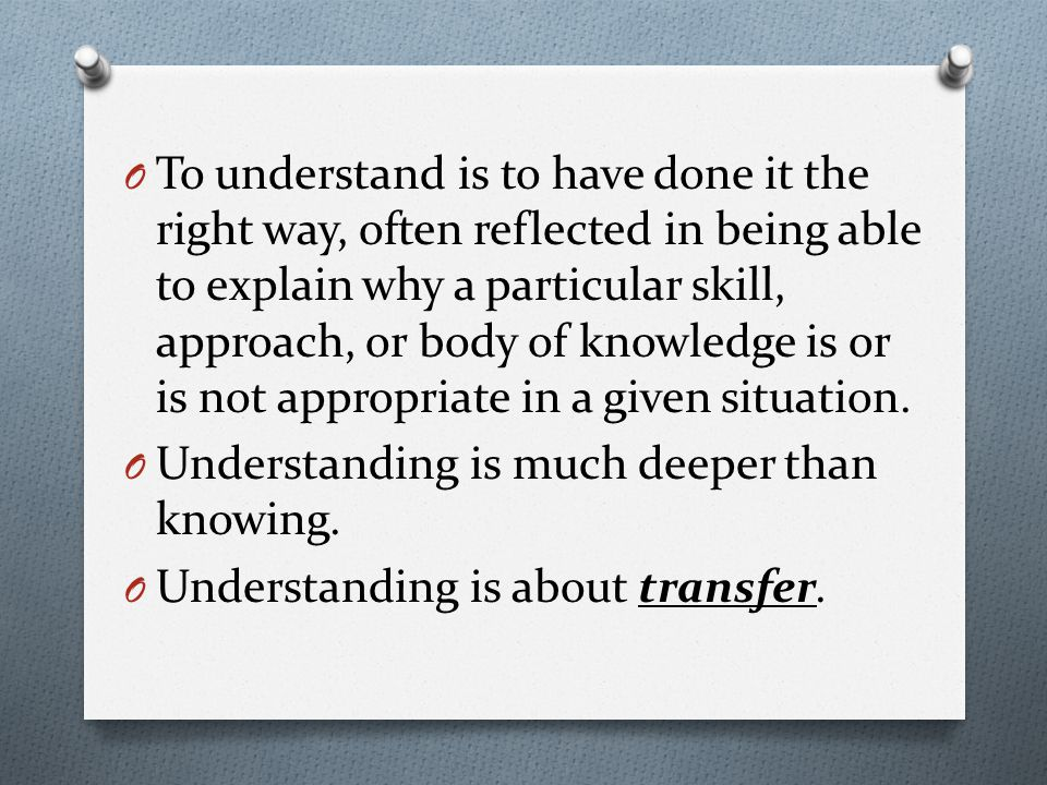To understand is to have done it the right way, often reflected in being able to explain why a particular skill, approach, or body of knowledge is or is not appropriate in a given situation.